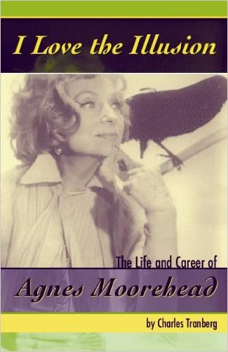 I Love the Illusion: The Life and Career of Agnes Moorehead written by Charles Tranberg