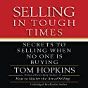 Selling in Tough Times: Secrets to Selling When No One Is Buying Audiobook by Tom Hopkins Narrated by Tom Hopkins