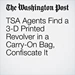 TSA Agents Find a 3-D Printed Revolver in a Carry-On Bag, Confiscate It | Derek Hawkins