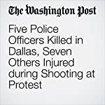 Five Police Officers Killed in Dallas, Seven Others Injured during Shooting at Protest | Tim Madigan,Michael E. Miller,Travis M. Andrews,Mark Berman