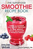 The Superfood Smoothie Recipe Book: Super-Nutritious, High-Protein Smoothies to Lose Weight, Boost Metabolism and Increase Energy (Smoothie Recipe Book Series) (Volume 3)