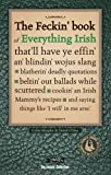 The Feckin' Book of Everything Irish: That'll Have Ye Effin' An' Blindin' Wojus Slang - Blatherin' Deadly Quotations - Beltin' Out Ballads While ... Irish Mammy's Recipe (The Feckin' Collection)