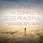 The Complete Peaceful Warrior's Way: A Practical Path to Courage, Compassion, and Personal Mastery   Dan Millman