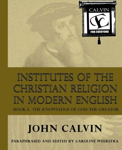Institutes of the Christian Religion in Modern English: Book I:  The Knowledge of God the Creator