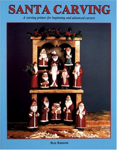 Santa Carving : A Carving Primer for Beginning and Advanced Carvers, Ron Ransom