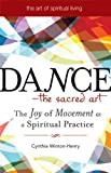 Dance - The Sacred Art: The Joy of Movement as a Spiritual Practice (Art of Spiritual Living) [Paperback] [2009] (Author) Cynthia Winton-Henry