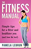 The Fitness Manual: Simple tips for a fitter and healthier you (and lose fat too!)