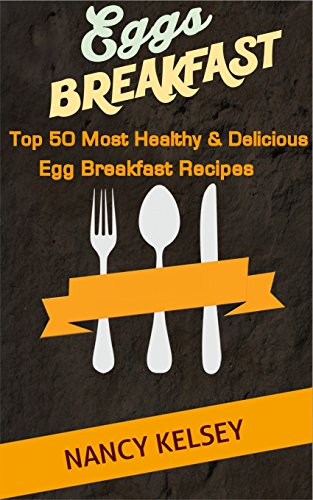 Eggs for Breakfast: The Egg Cookbook: Top 50 Most Healthy & Delicious Egg Breakfast Recipes (Easy Breakfast Recipes, Breakfast Recipes, Eggs Cookbook, Everyday Recipes) by Nancy Kelsey