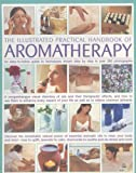 img - for The Illustrated Practical Handbook of Aromatherapy: The Power Of Essential Aromatic Oils To Relax Your Body And Mind And Relieve Common Ailments book / textbook / text book