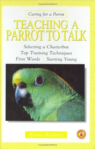 Teaching a Parrot to Talk: Selecting a Chatterbox. Top Training Techniques. First Words. Starting Young (Caring for a Parrot), Elaine Radford