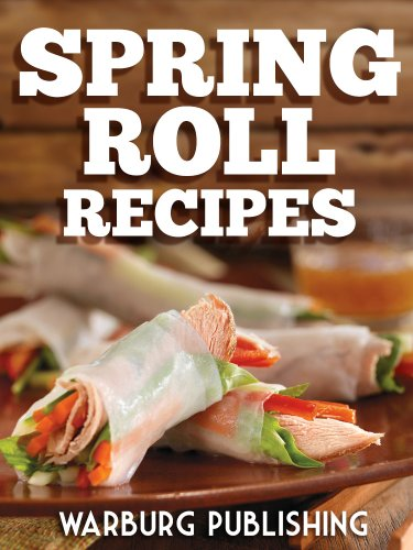 Spring Roll Recipes Cookbook: Delicious and Easy Asian Meal Recipes for Breakfast, Lunch and Dinner! by Warburg Publishing