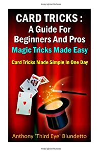 Card Tricks : A Guide For Beginners And Pros Magic Tricks Made Easy: Card Tricks Made Simple In One Day