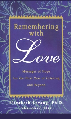 Remembering with Love: Messages of Hope for the First Year of Grieving and Beyond