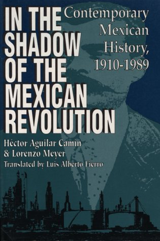 In the Shadow of the Mexican Revolution: Contemporary Mexican History, 1910-1989 (LLILAS Translations from Latin America Series), Héctor Aguilar Camín, Lorenzo Meyer