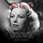 Inga: Kennedy's Great Love, Hitler's Perfect Beauty, and J. Edgar Hoover's Prime Suspect | Scott Farris