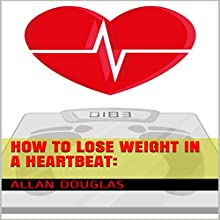 How to Lose Weight in a Heartbeat: A Kick-Start for the Morbidly Obese (       UNABRIDGED) by Allan Douglas Narrated by Ron Herczig