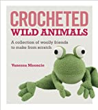 Crocheted Wild Animals: A collection of  woolly friends to make from scratch