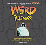 Weird Illinois: Your Travel Guide to Illinois Local Legends and Best Kept Secrets
