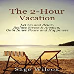 The 2-Hour Vacation: Let Go and Relax, Reduce Stress & Anxiety, Gain Inner Peace, and Happiness | Sage Wilcox