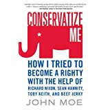 Conservatize Me: How I Tried to Become a Righty with the Help of Richard Nixon, Sean Hannity, Toby Keith, and Beef Jerky ~ John Moe