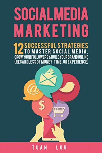 Social Media Marketing: 12 Successful Strategies to Master Social Media, Grow Your Followers & Build Your Brand Online (Regardless of Money, Time, or Experience)