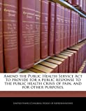 img - for Amend the Public Health Service Act to provide for a public response to the public health crisis of pain, and for other purposes. book / textbook / text book