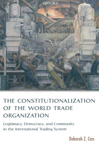 The Constitutionalization of the World Trade Organization: Legitimacy, Democracy, and Community in the International Trading System (International Economic Law Series)