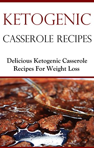Ketogenic Casserole Recipes: Delicious Ketogenic Diet Recipes For Weightloss (High Fat Low Carb Recipes) by Terry Smith