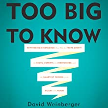 Too Big To Know: Rethinking Knowledge Now That the Facts Aren't the Facts, Experts Are Everywhere, and the Smartest Person in the Room Is the Room (       UNABRIDGED) by David Weinberger Narrated by Peter Johnson