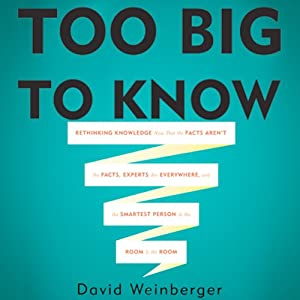 Too Big To Know: Rethinking Knowledge Now That the Facts Aren't the Facts, Experts Are Everywhere, and the Smartest Person in the Room Is the Room | [David Weinberger]