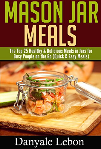 Quick and Easy Meals: Mason Jar Meals: The Top 25 Healthy & Delicious Meals in Jars for Busy People on the Go (Healthy and Nutritious Mason Jar Recipes Made Simple) (Desserts Jars compare prices)