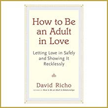 How to Be an Adult in Love: Letting Love in Safely and Showing It Recklessly (       UNABRIDGED) by David Richo Narrated by Tom Pile