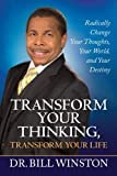 Bill Winston Transform Your Thinking, Transform Your Life: Radically Change Your Thoughts, Your World, and Your Destiny