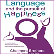 Language and the Pursuit of Happiness: A New Foundation for Designing Your Life, Your Relationships and Your Results | [Chalmers Brothers]