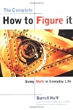 The Complete How to Figure It: Using Math in Everyday Life (0393319245) by Darrell Huff