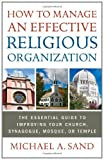 How to Manage an Effective Religious Organization: The Essential Guide for Your Church, Synagogue, Mosque or Templeby