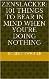 Zenslacker: 101 things to bear in mind when you're doing nothing