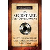 The Secret Art of Self-Development: 16 little-known rules for eternal happiness & freedom ~ Karl Moore
