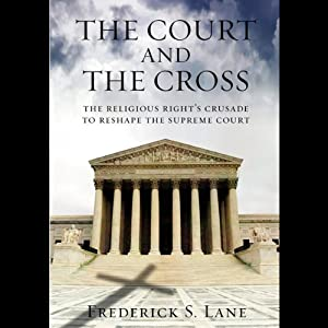 The Court and the Cross: The Religious Rights Crusade to Reshape the Supreme Court | [Frederick S. Lane]