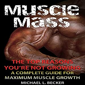 Muscle Mass: The Top Reasons You're Not Growing: A Complete Guide for Maximum Muscle Growth | [Michael L. Becker]