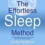 The Effortless Sleep Method: The Incredible New Cure for Insomnia and Chronic Sleep Problems | Sasha Stephens