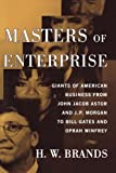 H. W. Brands Masters of Enterprise: Giants of American Business from John Jacob Astor and J.P. Morgan to Bill Gates and Oprah Winfrey