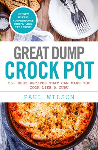 Great Dump Crock Pot: 25+ Best Recipes That Can Make You Cook Like A Guru by Paul Wilson