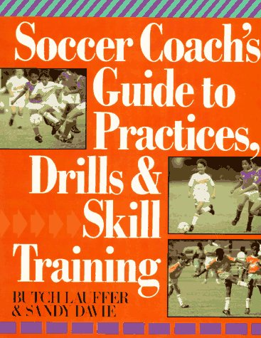 Soccer Coach's Guide To Practices, Drills & Skill Training, Butch Lauffer, Sandy Davie