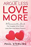 Argue Less Love More: 5 Communication Secrets For Couples Who Want Less Pain And More Passion