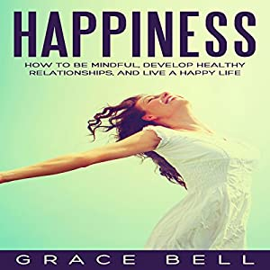 Happiness: How to Be Mindful, Develop Healthy Relationships, and Live a Happy Life Hörbuch von Grace Bell Gesprochen von: Patrick Conn