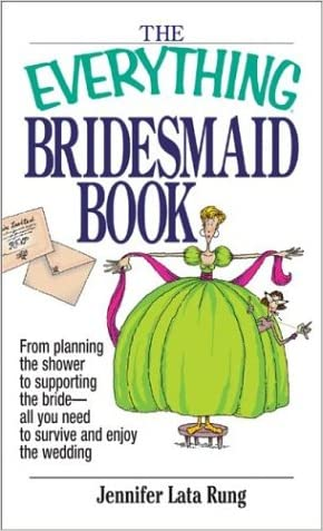 The Everything Bridesmaid Book: From Planning the Shower to Supporting the Bride, All You Need to Survive and Enjoy the Wedding (Everything (Weddings)) written by Jennifer Lata Rung