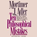 Ten Philosophical Mistakes: Basic Errors in Modern Thought - How They Came About, Their Consequences, and How to Avoid Them | Mortimer J. Adler