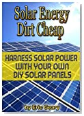 Solar Energy Dirt Cheap - Harness Solar Power With your Own DIY Solar Panels - Get it Now!