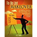 To-Do List Makeover: A Simple Guide to Getting the Important Things Done ~ S.J. Scott